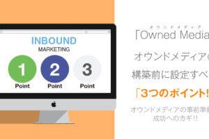 オウンドメディア構築前に設定すべき3つのポイント!