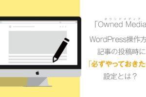 【WordPress】記事の投稿時に必ずやっておきたい設定とは?